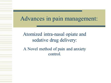 Advances in pain management: Atomized intra-nasal opiate and sedative drug delivery: A Novel method of pain and anxiety control.