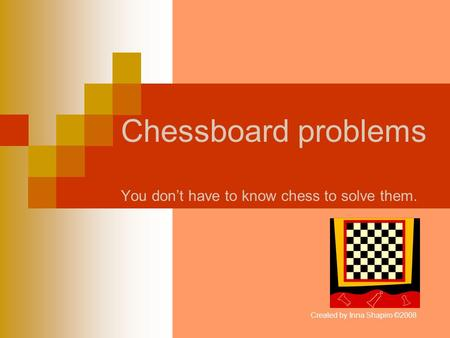Chessboard problems You dont have to know chess to solve them. Created by Inna Shapiro ©2008.