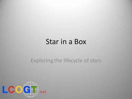 Star in a Box Exploring the lifecycle of stars. Guide to this presentation White slides are section headings, and are hidden from the presentation. Show.