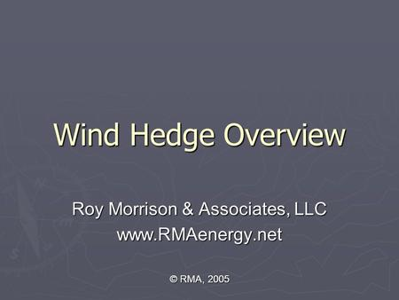 Wind Hedge Overview Roy Morrison & Associates, LLC www.RMAenergy.net © RMA, 2005.