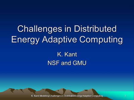 1K. Kant, Modeling Challenges in Distributed Energy Adaptive Computing Challenges in Distributed Energy Adaptive Computing K. Kant NSF and GMU.