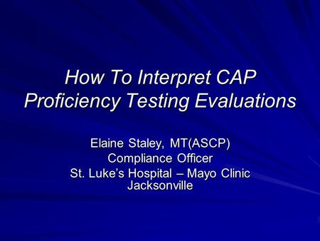 How To Interpret CAP Proficiency Testing Evaluations Elaine Staley, MT(ASCP) Compliance Officer St. Lukes Hospital – Mayo Clinic Jacksonville.
