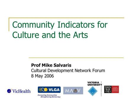Community Indicators for Culture and the Arts Prof Mike Salvaris Cultural Development Network Forum 8 May 2006.