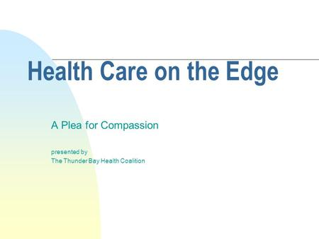 Health Care on the Edge A Plea for Compassion presented by The Thunder Bay Health Coalition.