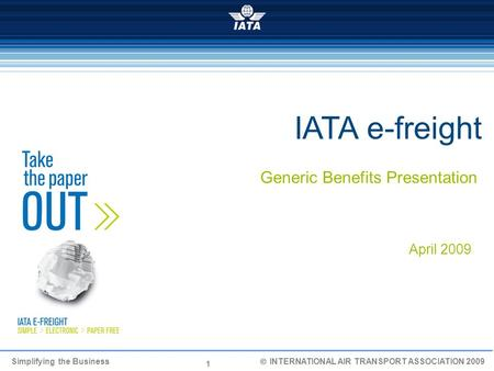 1 Simplifying the Business INTERNATIONAL AIR TRANSPORT ASSOCIATION 2009 IATA e-freight Generic Benefits Presentation April 2009.
