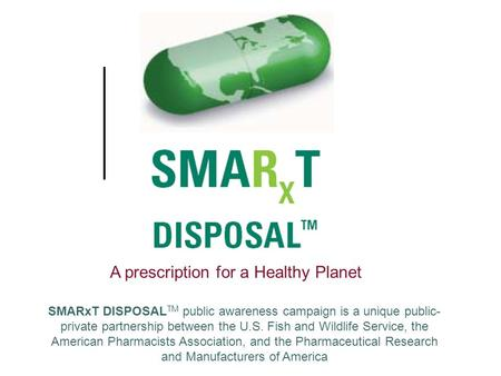 A prescription for a Healthy Planet SMARxT DISPOSAL TM public awareness campaign is a unique public- private partnership between the U.S. Fish and Wildlife.