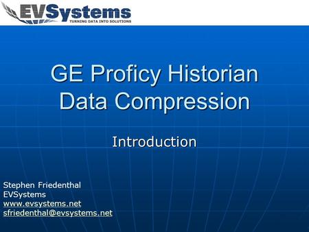 GE Proficy Historian Data Compression Introduction Stephen Friedenthal EVSystems
