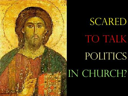 Scared to talk politics in church?. Why is it often scary to talk politics in church?