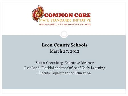 Leon County Schools March 27, 2012 Stuart Greenberg, Executive Director Just Read, Florida! and the Office of Early Learning Florida Department of Education.