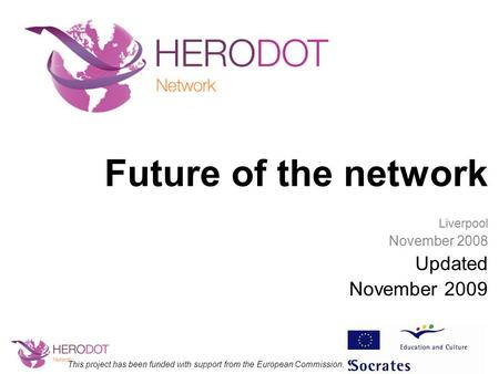 Future of the network Liverpool November 2008 Updated November 2009 This project has been funded with support from the European Commission.