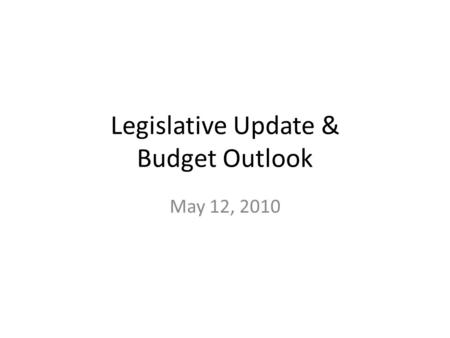 Legislative Update & Budget Outlook May 12, 2010.