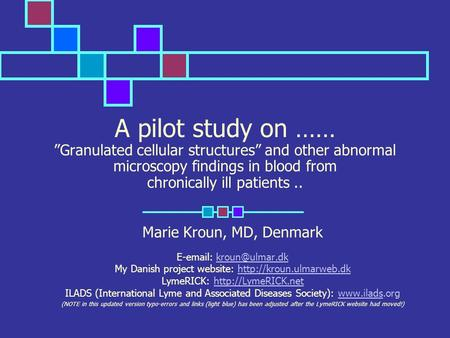 A pilot study on …… Granulated cellular structures and other abnormal microscopy findings in blood from chronically ill patients.. Marie Kroun, MD, Denmark.