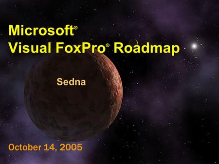 Microsoft ® Visual FoxPro ® Roadmap Sedna October 14, 2005.
