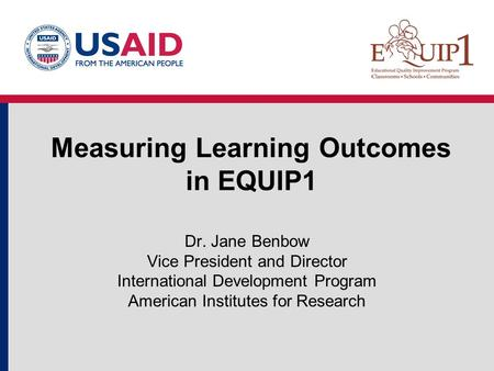 Measuring Learning Outcomes in EQUIP1 Dr. Jane Benbow Vice President and Director International Development Program American Institutes for Research.
