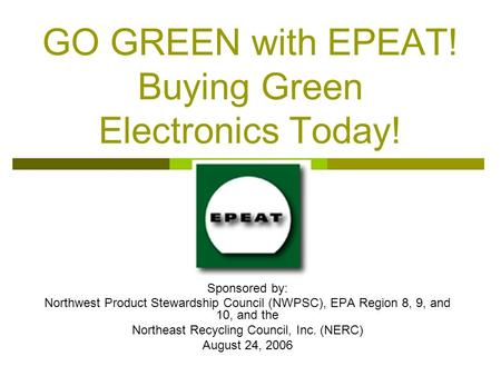 GO GREEN with EPEAT! Buying Green Electronics Today! Sponsored by: Northwest Product Stewardship Council (NWPSC), EPA Region 8, 9, and 10, and the Northeast.