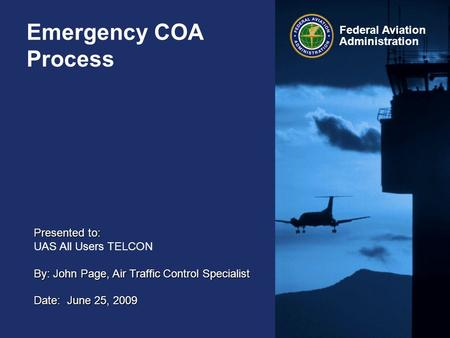 Federal Aviation Administration Emergency COA Process Presented to: UAS All Users TELCON By: John Page, Air Traffic Control Specialist Date: June 25, 2009.