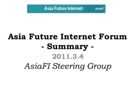 Asia Future Internet Forum - Summary - AsiaFI Steering Group 2011.3.4.