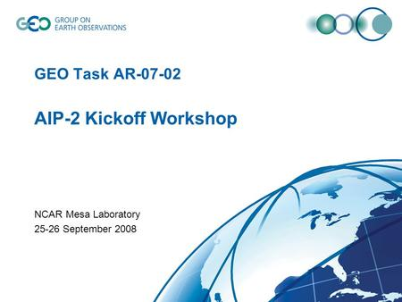 GEO Task AR-07-02 AIP-2 Kickoff Workshop NCAR Mesa Laboratory 25-26 September 2008.