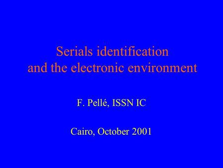 Serials identification and the electronic environment F. Pellé, ISSN IC Cairo, October 2001.