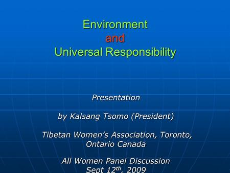 Environment and Universal Responsibility Presentation by Kalsang Tsomo (President) Tibetan Womens Association, Toronto, Tibetan Womens Association, Toronto,