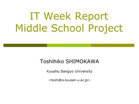 IT Week Report Middle School Project Toshihiko SHIMOKAWA Kyushu Sangyo University.