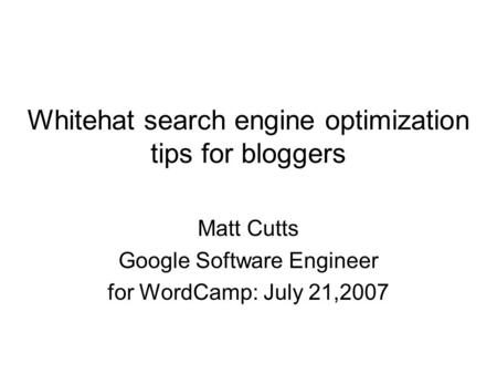 Whitehat search engine optimization tips for bloggers Matt Cutts Google Software Engineer for WordCamp: July 21,2007.