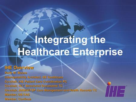 Integrating the Healthcare Enterprise IHE Overview Keith W. Boone Interoperability Architect, GE Healthcare Co-chair, IHE Patient Care Coordination PC.