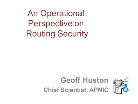 An Operational Perspective on Routing Security Geoff Huston Chief Scientist, APNIC.