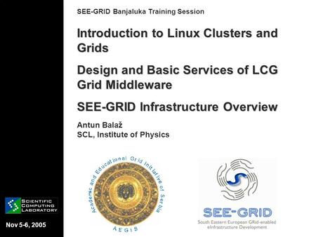 Nov 5-6, 2005 SEE-GRID Banjaluka Training Session Introduction to Linux Clusters and Grids Design and Basic Services of LCG Grid Middleware SEE-GRID Infrastructure.