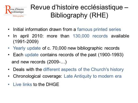 Revue dhistoire ecclésiastique – Bibliography (RHE) Initial information drawn from a famous printed series In april 2010: more than 130,000 records available.