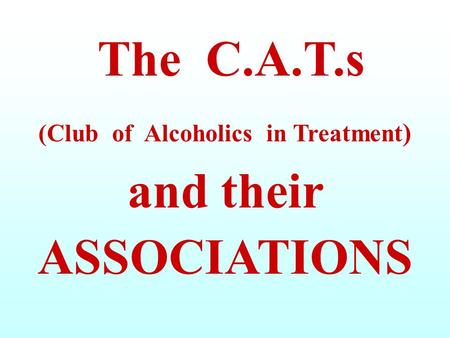 The C.A.T.s (Club of Alcoholics in Treatment) and their ASSOCIATIONS