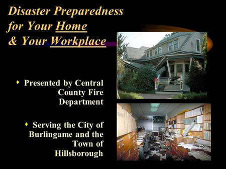 Disaster Preparedness for Your Home & Your Workplace s Presented by Central County Fire Department s Serving the City of Burlingame and the Town of Hillsborough.