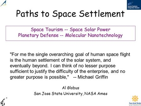 Paths to Space Settlement Al Globus San Jose State University, NASA Ames For me the single overarching goal of human space flight is the human settlement.