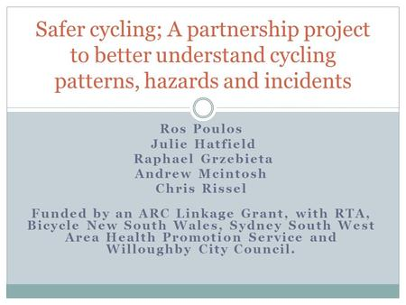 Ros Poulos Julie Hatfield Raphael Grzebieta Andrew Mcintosh Chris Rissel Funded by an ARC Linkage Grant, with RTA, Bicycle New South Wales, Sydney South.
