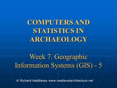 COMPUTERS AND STATISTICS IN ARCHAEOLOGY Week 7. Geographic Information Systems (GIS) - 5 © Richard Haddlesey www.medievalarchitecture.net.