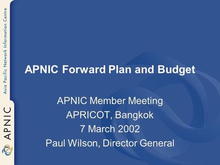 APNIC Forward Plan and Budget APNIC Member Meeting APRICOT, Bangkok 7 March 2002 Paul Wilson, Director General.