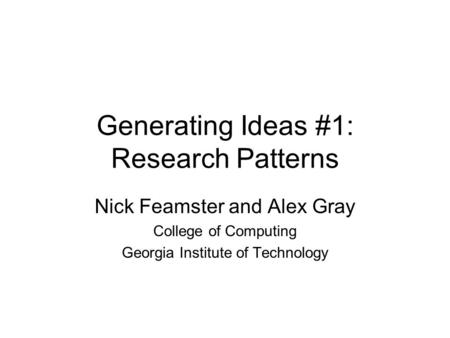Generating Ideas #1: Research Patterns Nick Feamster and Alex Gray College of Computing Georgia Institute of Technology.