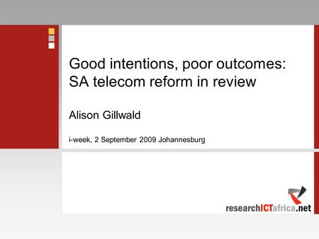 Good intentions, poor outcomes: SA telecom reform in review Alison Gillwald i-week, 2 September 2009 Johannesburg.