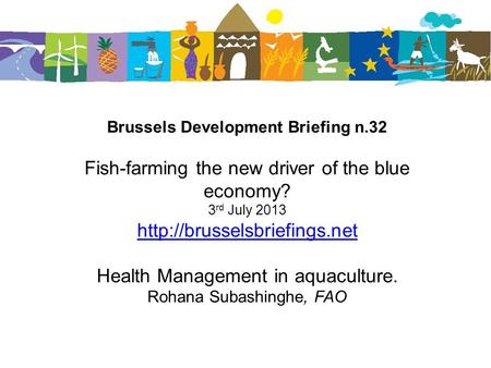 Brussels Development Briefing n.32 Fish-farming the new driver of the blue economy? 3 rd July 2013  Health Management in aquaculture.