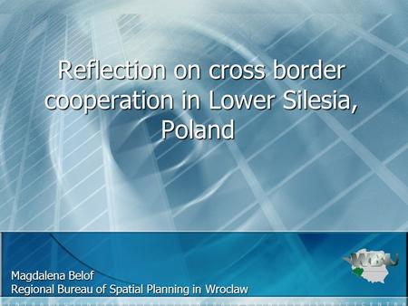 Reflection on cross border cooperation in Lower Silesia, Poland Reflection on cross border cooperation in Lower Silesia, Poland Magdalena Belof Regional.
