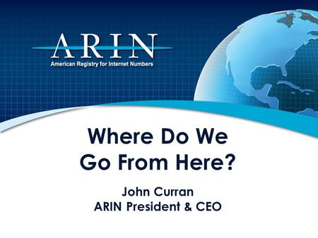 Where Do We Go From Here? John Curran ARIN President & CEO