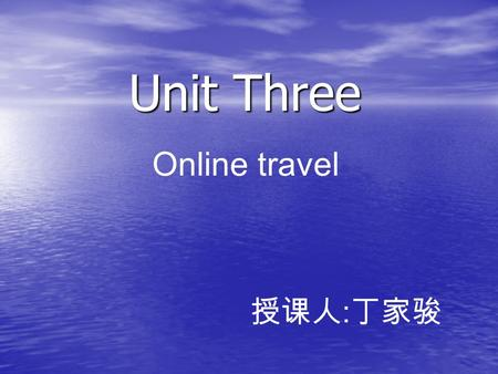 Unit Three Online travel 授课人:丁家骏.