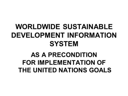 WORLDWIDE SUSTAINABLE DEVELOPMENT INFORMATION SYSTEM AS A PRECONDITION FOR IMPLEMENTATION OF THE UNITED NATIONS GOALS.