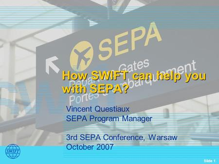 Slide 1 How SWIFT can help you with SEPA? Vincent Questiaux SEPA Program Manager 3rd SEPA Conference, Warsaw October 2007.