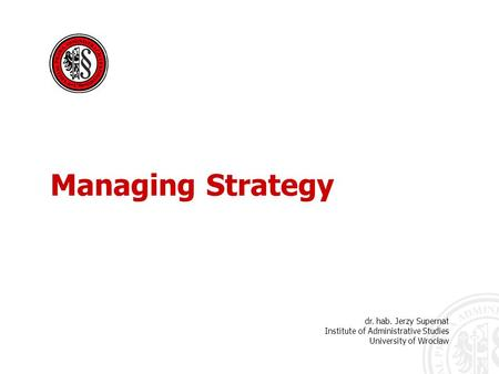 Dr. hab. Jerzy Supernat Institute of Administrative Studies University of Wrocław Managing Strategy.