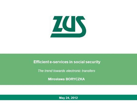 May 24, 2012 Efficient e-services in social security The trend towards electronic transfers Mirosława BORYCZKA.