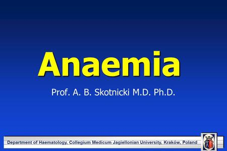 YOUR LOGO HERE Department of Haematology, Collegium Medicum Jagiellonian University, Kraków, Poland Anaemia Prof. A. B. Skotnicki M.D. Ph.D.