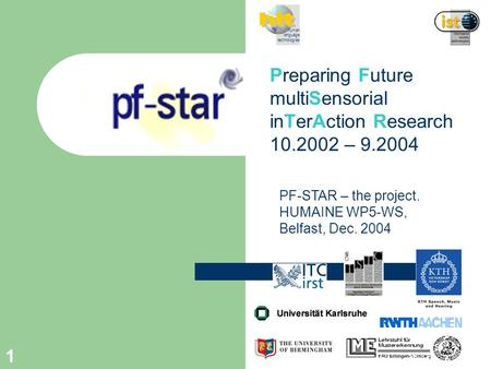 1 Preparing Future multiSensorial inTerAction Research 10.2002 – 9.2004 human language technologies PF-STAR – the project. HUMAINE WP5-WS, Belfast, Dec.