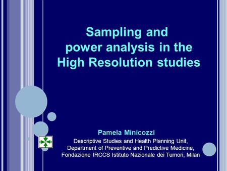 Sampling and power analysis in the High Resolution studies Pamela Minicozzi Descriptive Studies and Health Planning Unit, Department of Preventive and.