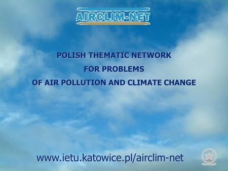 POLISH THEMATIC NETWORK FOR PROBLEMS OF AIR POLLUTION AND CLIMATE CHANGE www.ietu.katowice.pl/airclim-net.